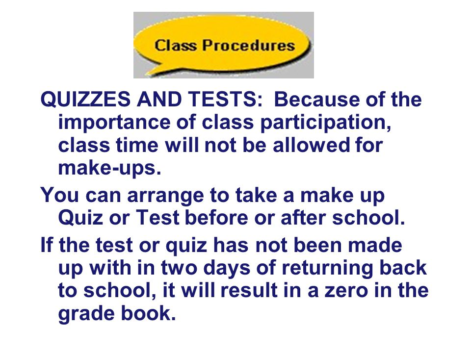 QUIZZES AND TESTS: Because of the importance of class participation, class time will not be allowed for make-ups.