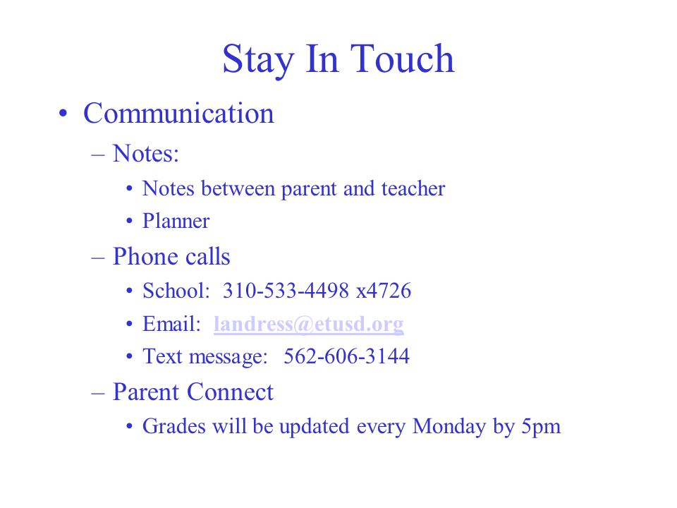 Stay In Touch Communication –Notes: Notes between parent and teacher Planner –Phone calls School: x Text message: –Parent Connect Grades will be updated every Monday by 5pm