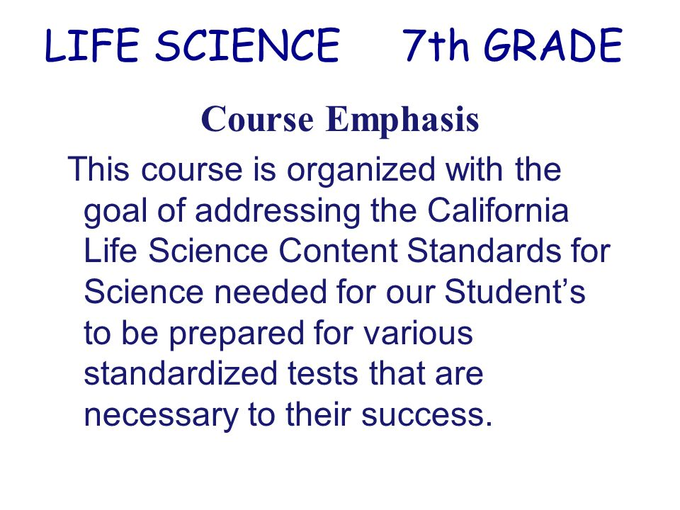 Course Emphasis This course is organized with the goal of addressing the California Life Science Content Standards for Science needed for our Student's to be prepared for various standardized tests that are necessary to their success.