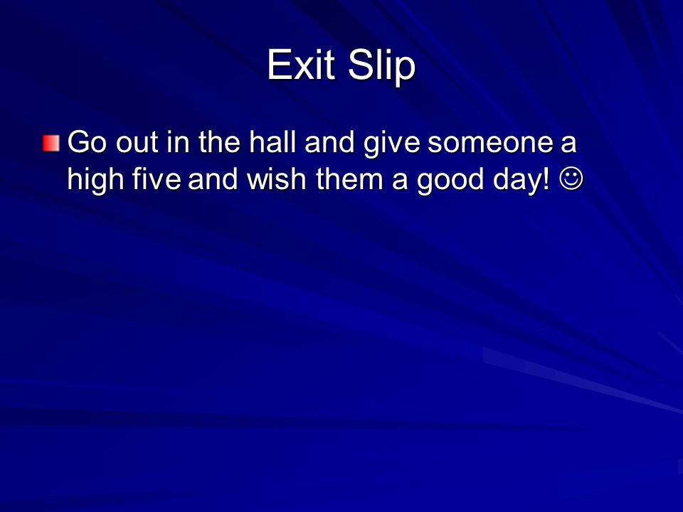 Exit Slip Go out in the hall and give someone a high five and wish them a good day.