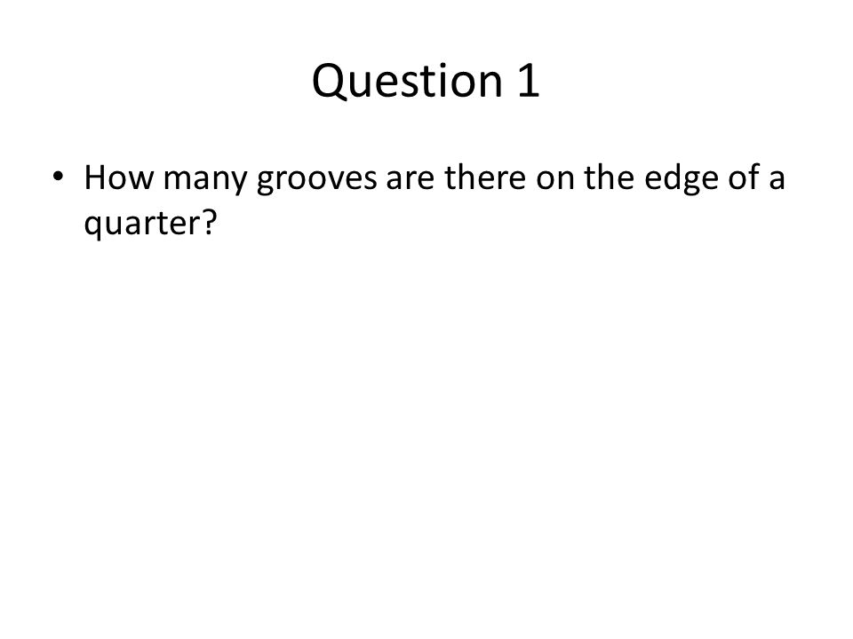 Question 1 How many grooves are there on the edge of a quarter