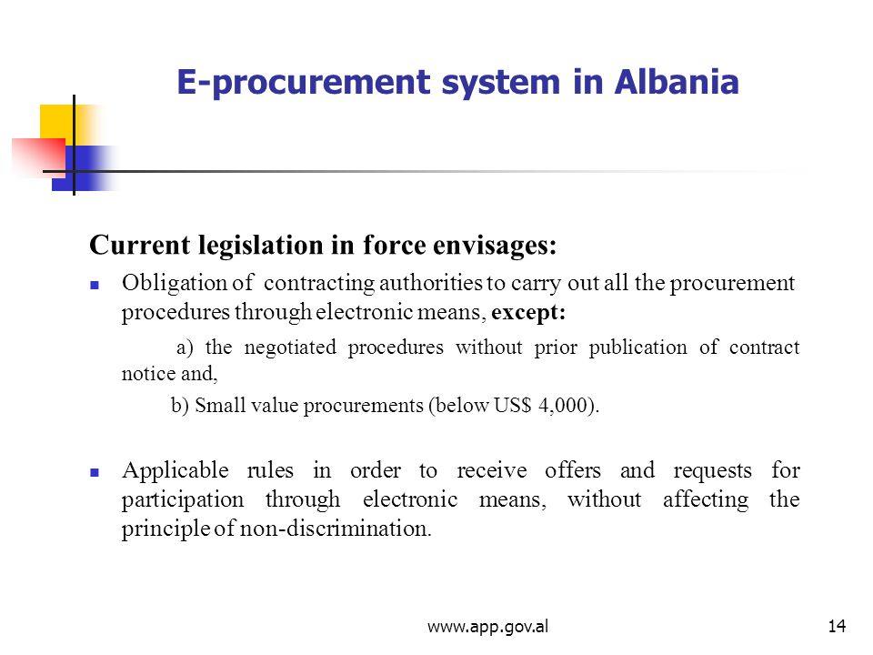 E-procurement system in Albania Current legislation in force envisages: Obligation of contracting authorities to carry out all the procurement procedures through electronic means, except: a) the negotiated procedures without prior publication of contract notice and, b) Small value procurements (below US$ 4,000).