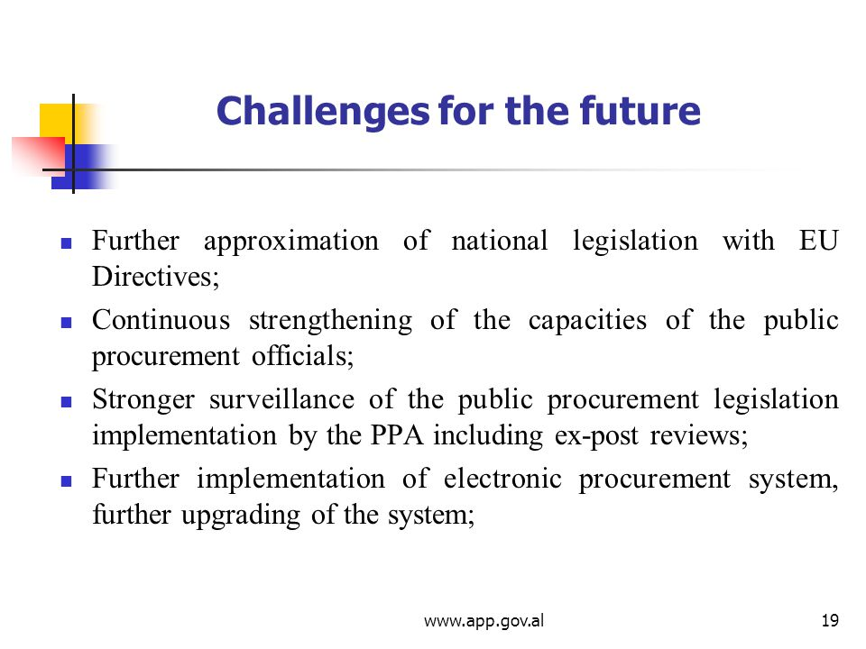 Challenges for the future Further approximation of national legislation with EU Directives; Continuous strengthening of the capacities of the public procurement officials; Stronger surveillance of the public procurement legislation implementation by the PPA including ex-post reviews; Further implementation of electronic procurement system, further upgrading of the system;