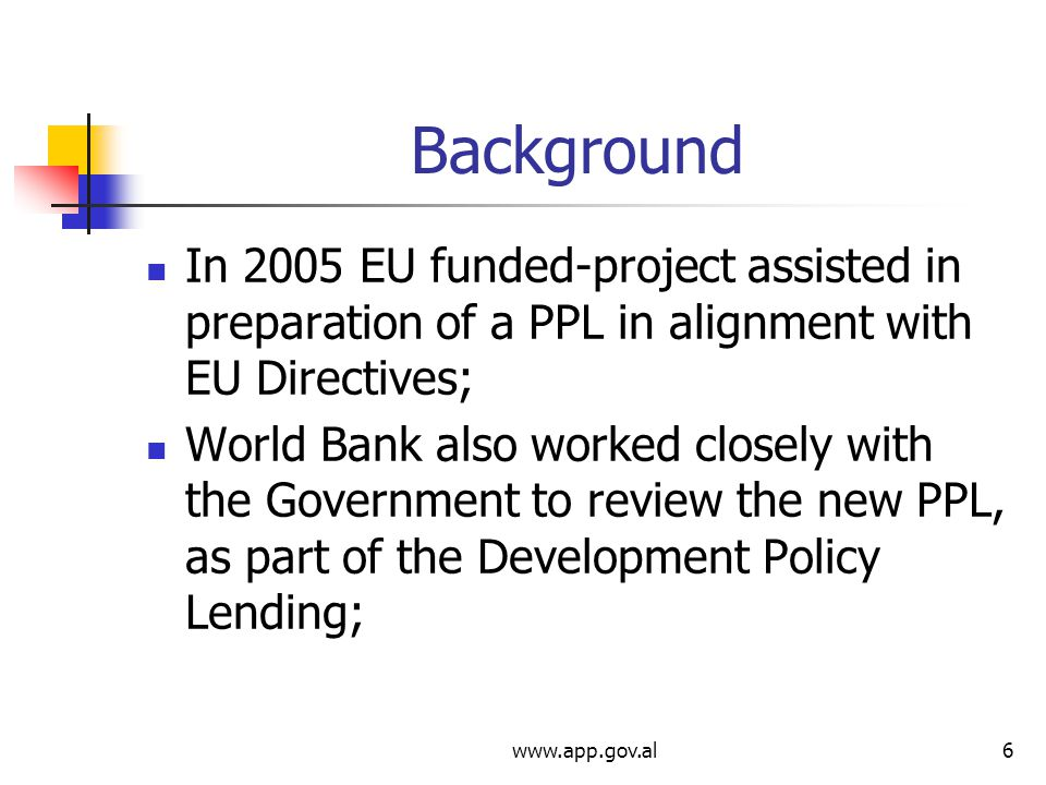 Background In 2005 EU funded-project assisted in preparation of a PPL in alignment with EU Directives; World Bank also worked closely with the Government to review the new PPL, as part of the Development Policy Lending;