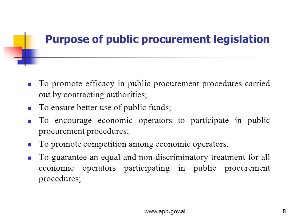 Purpose of public procurement legislation To promote efficacy in public procurement procedures carried out by contracting authorities; To ensure better use of public funds; To encourage economic operators to participate in public procurement procedures; To promote competition among economic operators; To guarantee an equal and non-discriminatory treatment for all economic operators participating in public procurement procedures;