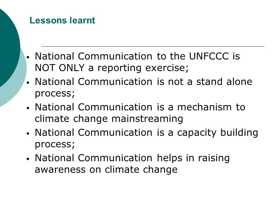 Lessons learnt National Communication to the UNFCCC is NOT ONLY a reporting exercise; National Communication is not a stand alone process; National Communication is a mechanism to climate change mainstreaming National Communication is a capacity building process; National Communication helps in raising awareness on climate change