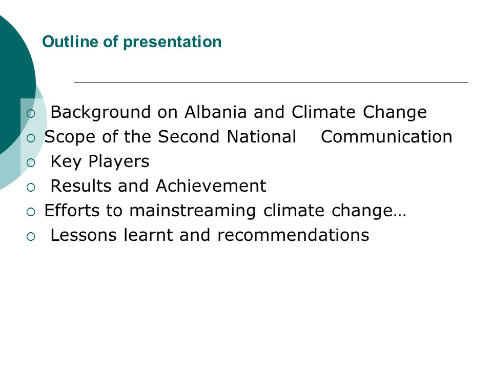 Outline of presentation  Background on Albania and Climate Change  Scope of the Second National Communication  Key Players  Results and Achievement  Efforts to mainstreaming climate change…  Lessons learnt and recommendations