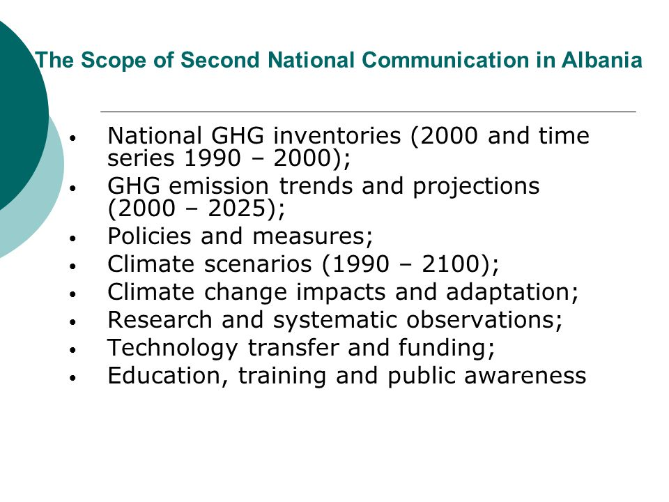 The Scope of Second National Communication in Albania National GHG inventories (2000 and time series 1990 – 2000); GHG emission trends and projections (2000 – 2025); Policies and measures; Climate scenarios (1990 – 2100); Climate change impacts and adaptation; Research and systematic observations; Technology transfer and funding; Education, training and public awareness