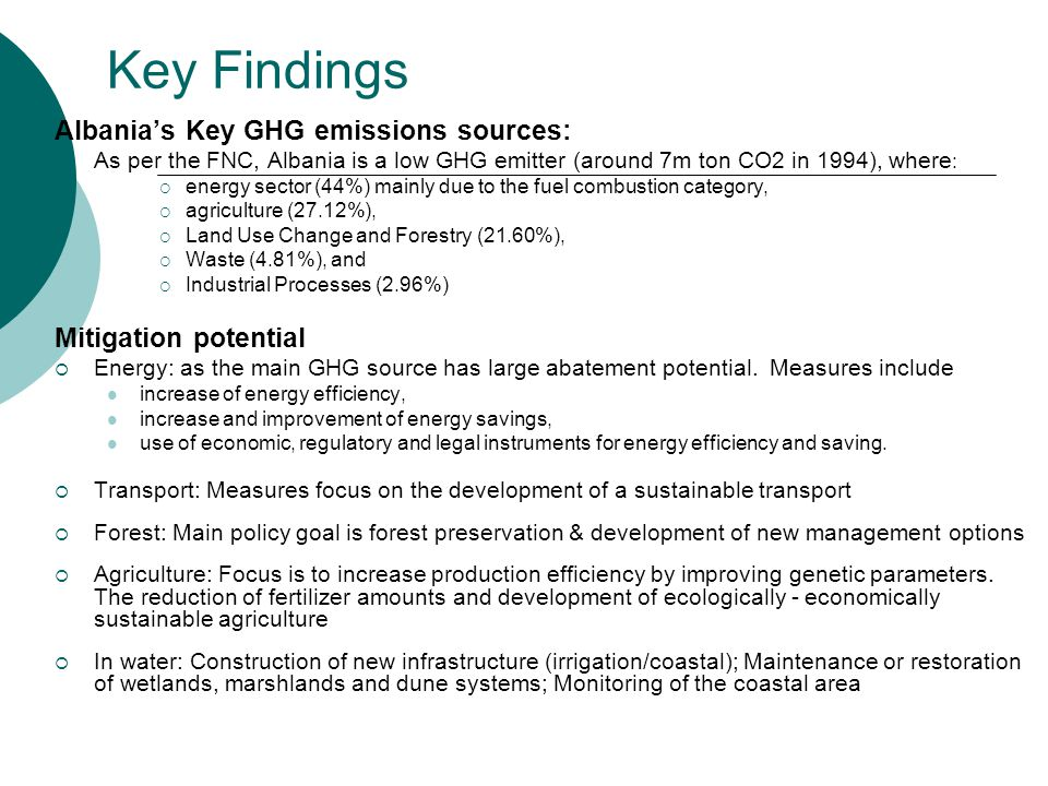 Key Findings Albania's Key GHG emissions sources:  As per the FNC, Albania is a low GHG emitter (around 7m ton CO2 in 1994), where :  energy sector (44%) mainly due to the fuel combustion category,  agriculture (27.12%),  Land Use Change and Forestry (21.60%),  Waste (4.81%), and  Industrial Processes (2.96%) Mitigation potential  Energy: as the main GHG source has large abatement potential.