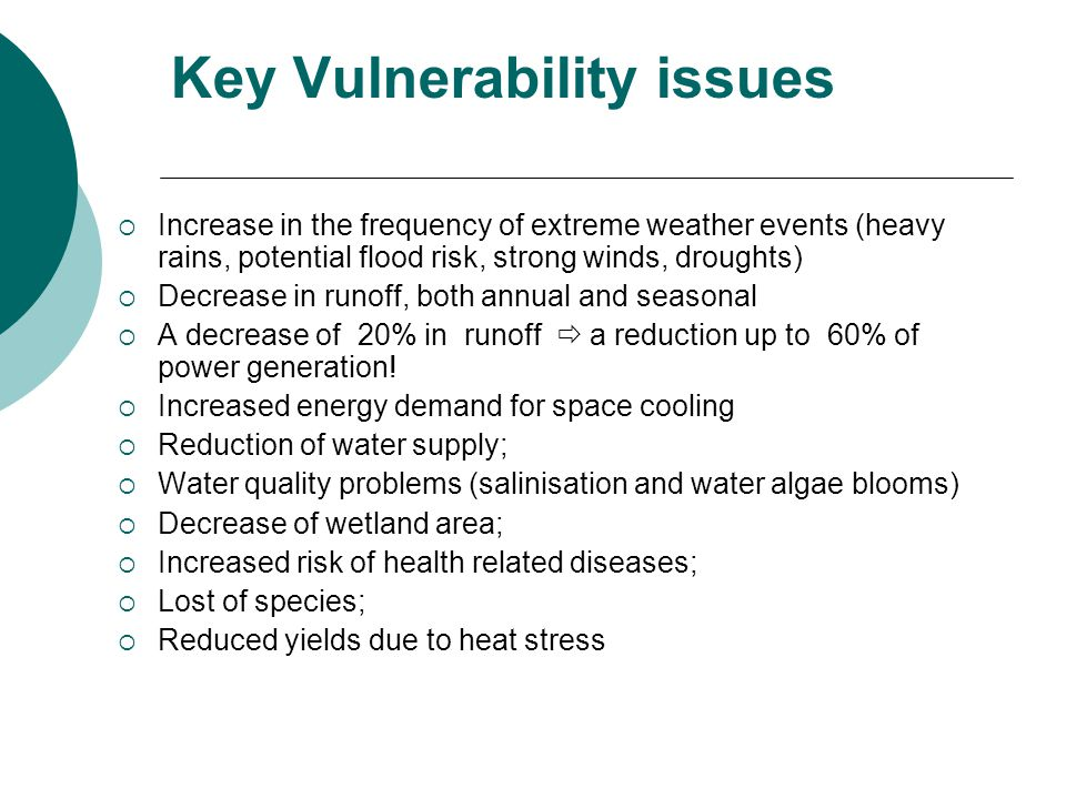 Key Vulnerability issues  Increase in the frequency of extreme weather events (heavy rains, potential flood risk, strong winds, droughts)  Decrease in runoff, both annual and seasonal  A decrease of 20% in runoff  a reduction up to 60% of power generation.