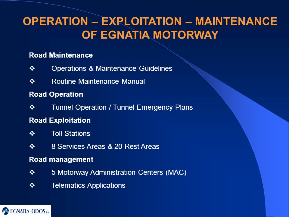 OPERATION – EXPLOITATION – MAINTENANCE OF EGNATIA MOTORWAY Road Maintenance  Operations & Maintenance Guidelines  Routine Maintenance Manual Road Operation  Tunnel Operation / Tunnel Emergency Plans Road Exploitation  Toll Stations  8 Services Areas & 20 Rest Areas Road management  5 Motorway Administration Centers (MAC)  Telematics Applications