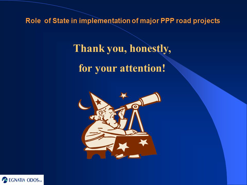 Thank you, honestly, for your attention! Role of State in implementation of major PPP road projects