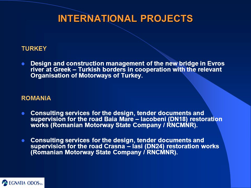INTERNATIONAL PROJECTS TURKEY Design and construction management of the new bridge in Evros river at Greek – Turkish borders in cooperation with the relevant Organisation of Motorways of Turkey.