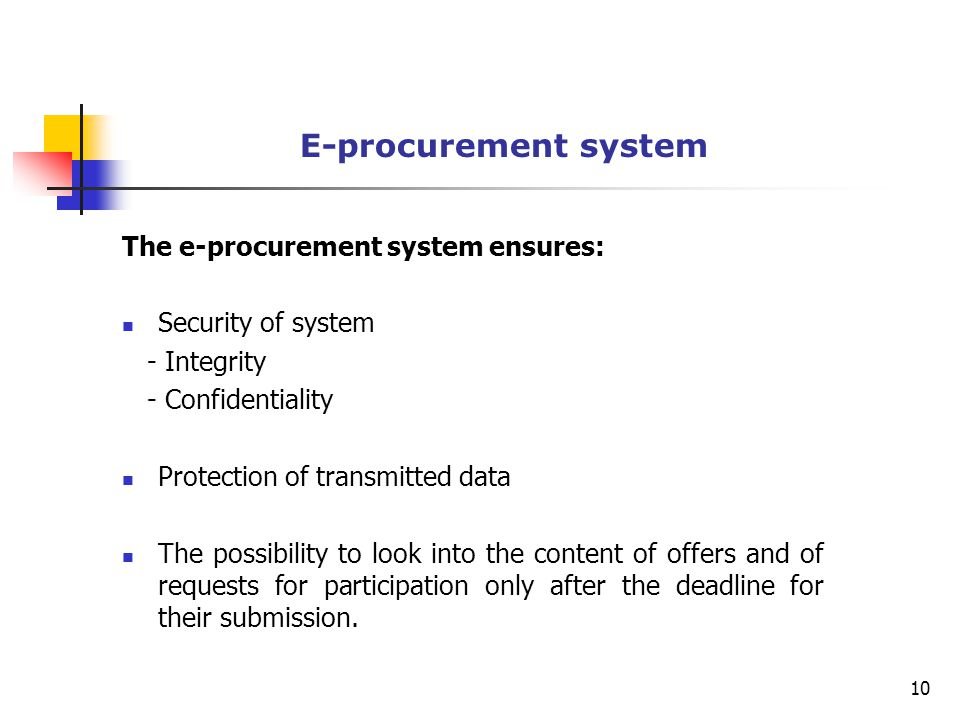 E-procurement system The e-procurement system ensures: Security of system - Integrity - Confidentiality Protection of transmitted data The possibility to look into the content of offers and of requests for participation only after the deadline for their submission.