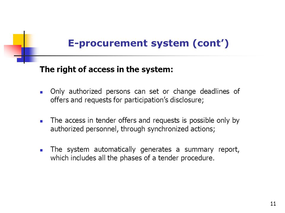 E-procurement system (cont') The right of access in the system: Only authorized persons can set or change deadlines of offers and requests for participation's disclosure; The access in tender offers and requests is possible only by authorized personnel, through synchronized actions; The system automatically generates a summary report, which includes all the phases of a tender procedure.