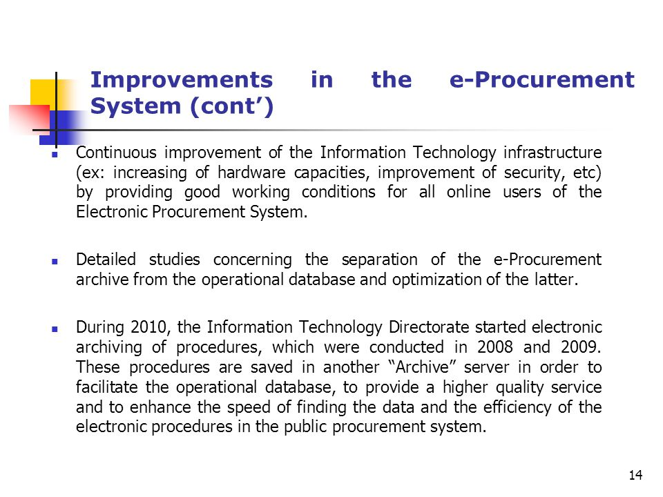 Improvements in the e-Procurement System (cont') Continuous improvement of the Information Technology infrastructure (ex: increasing of hardware capacities, improvement of security, etc) by providing good working conditions for all online users of the Electronic Procurement System.