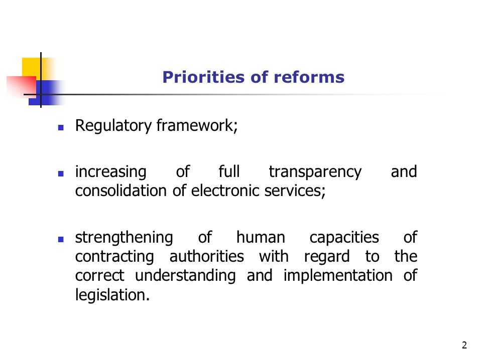 Priorities of reforms Regulatory framework; increasing of full transparency and consolidation of electronic services; strengthening of human capacities of contracting authorities with regard to the correct understanding and implementation of legislation.