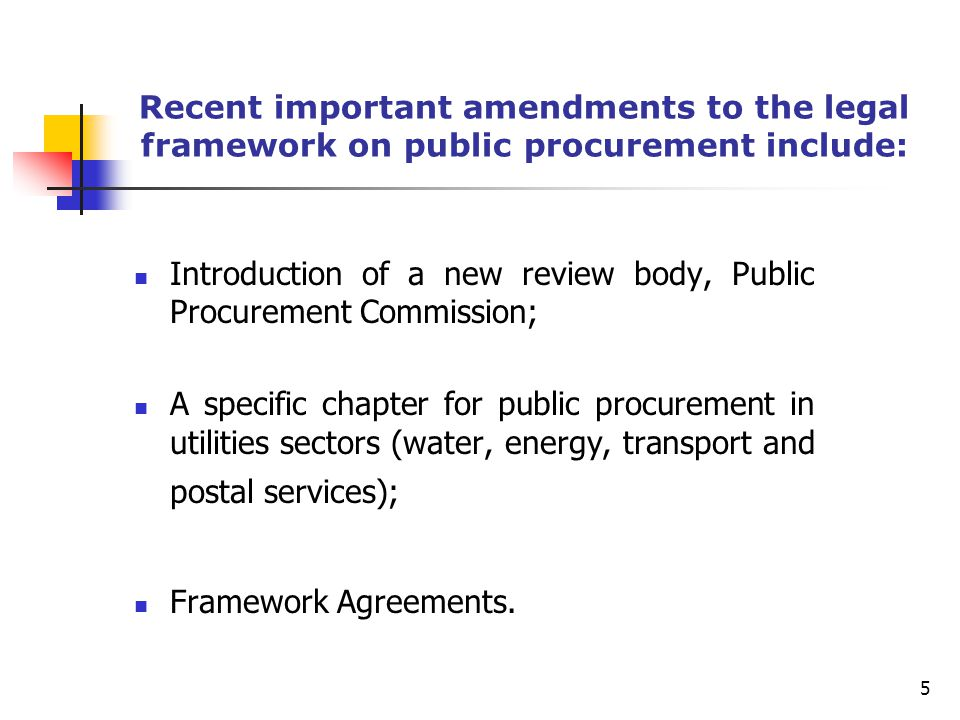 Recent important amendments to the legal framework on public procurement include: Introduction of a new review body, Public Procurement Commission; A specific chapter for public procurement in utilities sectors (water, energy, transport and postal services); Framework Agreements.