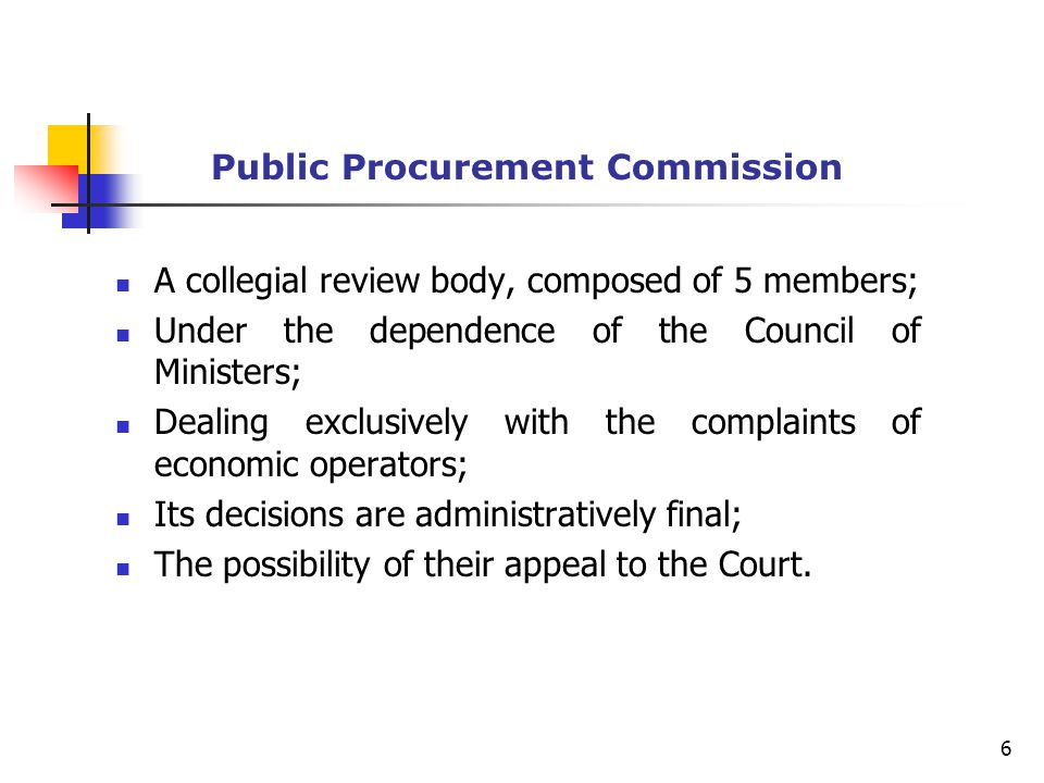 Public Procurement Commission A collegial review body, composed of 5 members; Under the dependence of the Council of Ministers; Dealing exclusively with the complaints of economic operators; Its decisions are administratively final; The possibility of their appeal to the Court.