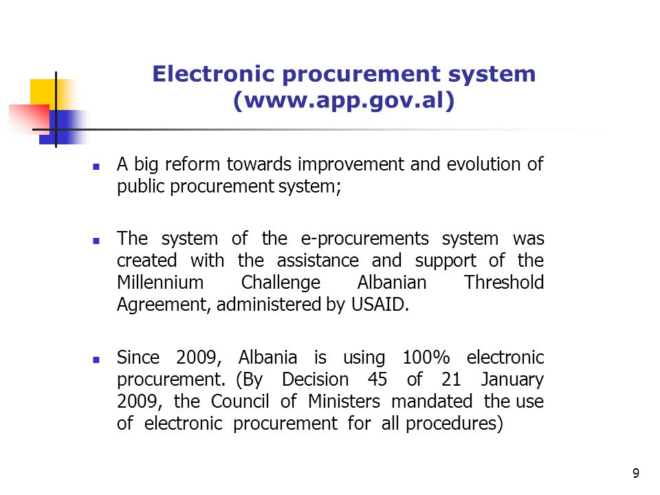 Electronic procurement system (  A big reform towards improvement and evolution of public procurement system; The system of the e-procurements system was created with the assistance and support of the Millennium Challenge Albanian Threshold Agreement, administered by USAID.
