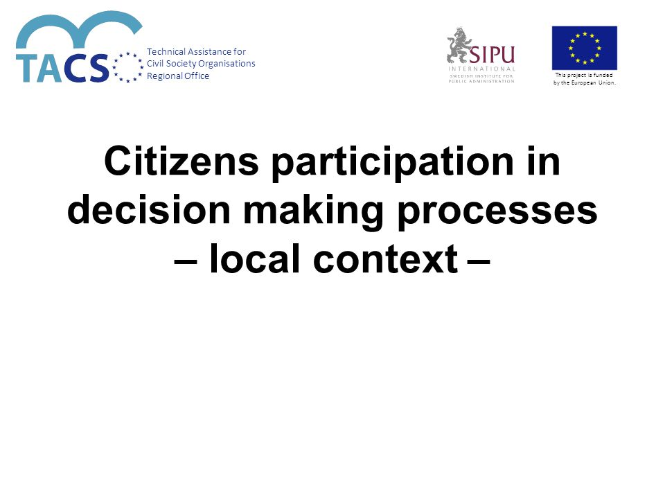 Citizens participation in decision making processes – local context – Technical Assistance for Civil Society Organisations Regional Office This project is funded by the European Union.