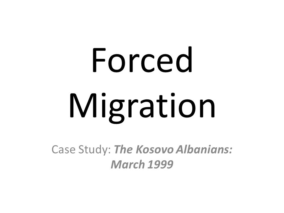 Forced Migration Case Study: The Kosovo Albanians: March 1999