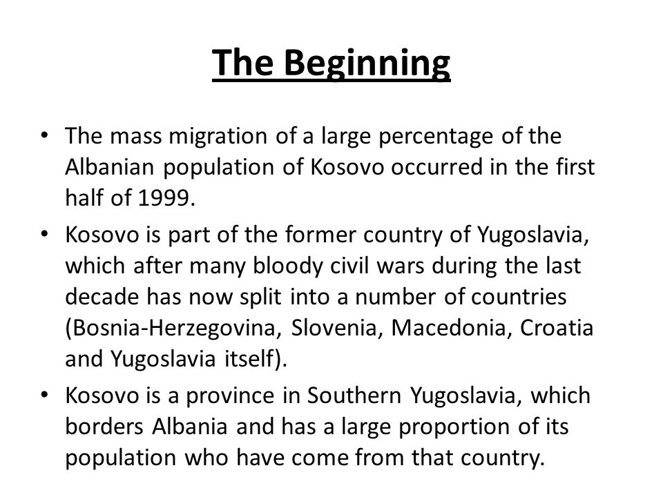 The Beginning The mass migration of a large percentage of the Albanian population of Kosovo occurred in the first half of 1999.