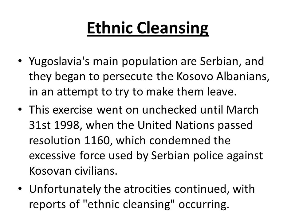 Ethnic Cleansing Yugoslavia s main population are Serbian, and they began to persecute the Kosovo Albanians, in an attempt to try to make them leave.