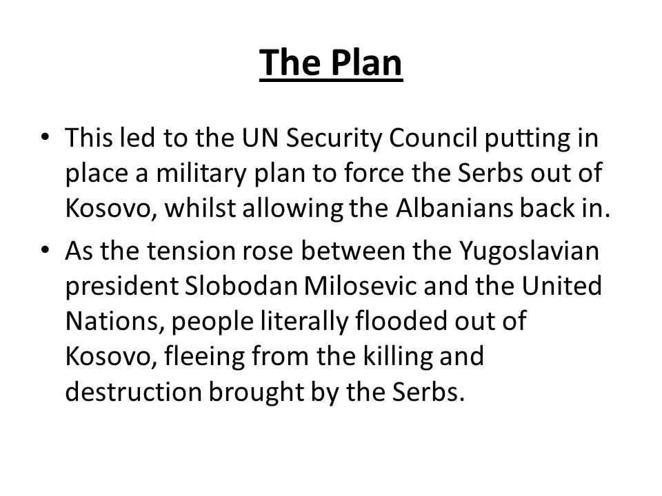 The Plan This led to the UN Security Council putting in place a military plan to force the Serbs out of Kosovo, whilst allowing the Albanians back in.