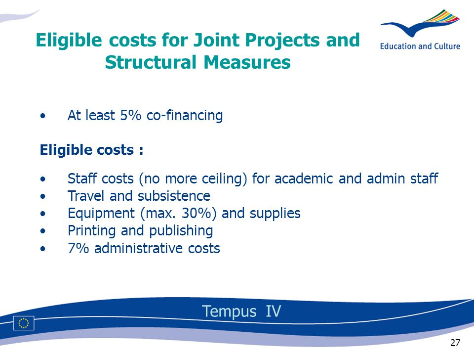 27 At least 5% co-financing Eligible costs : Staff costs (no more ceiling) for academic and admin staff Travel and subsistence Equipment (max.