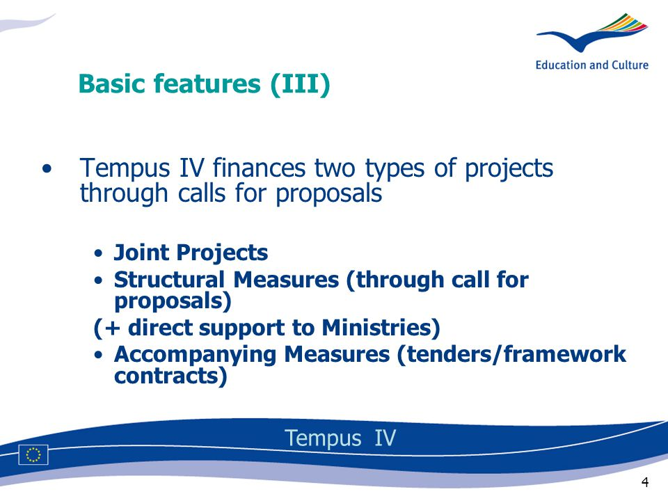 4 Tempus IV finances two types of projects through calls for proposals Joint Projects Structural Measures (through call for proposals) (+ direct support to Ministries) Accompanying Measures (tenders/framework contracts) Basic features (III) Tempus IV
