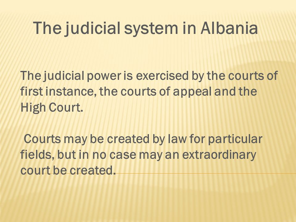 The judicial system in Albania The judicial power is exercised by the courts of first instance, the courts of appeal and the High Court.