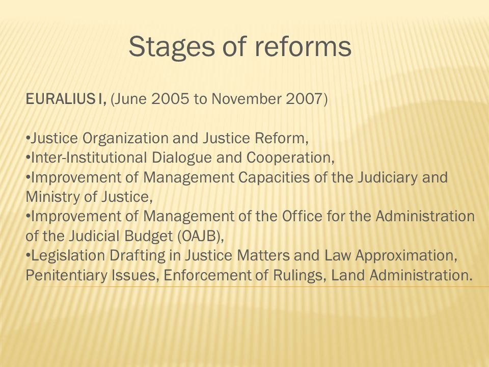 Stages of reforms EURALIUS I, (June 2005 to November 2007) Justice Organization and Justice Reform, Inter-Institutional Dialogue and Cooperation, Improvement of Management Capacities of the Judiciary and Ministry of Justice, Improvement of Management of the Office for the Administration of the Judicial Budget (OAJB), Legislation Drafting in Justice Matters and Law Approximation, Penitentiary Issues, Enforcement of Rulings, Land Administration.
