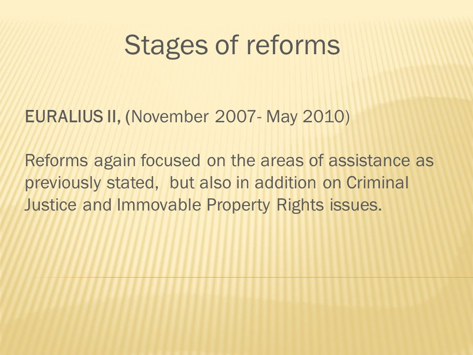 Stages of reforms EURALIUS II, (November May 2010) Reforms again focused on the areas of assistance as previously stated, but also in addition on Criminal Justice and Immovable Property Rights issues.