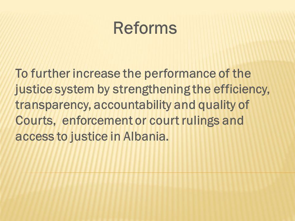 Reforms To further increase the performance of the justice system by strengthening the efficiency, transparency, accountability and quality of Courts, enforcement or court rulings and access to justice in Albania.
