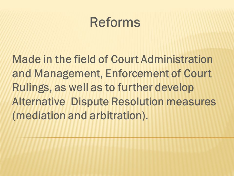 Reforms Made in the field of Court Administration and Management, Enforcement of Court Rulings, as well as to further develop Alternative Dispute Resolution measures (mediation and arbitration).