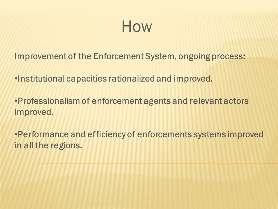 How Improvement of the Enforcement System, ongoing process: Institutional capacities rationalized and improved.