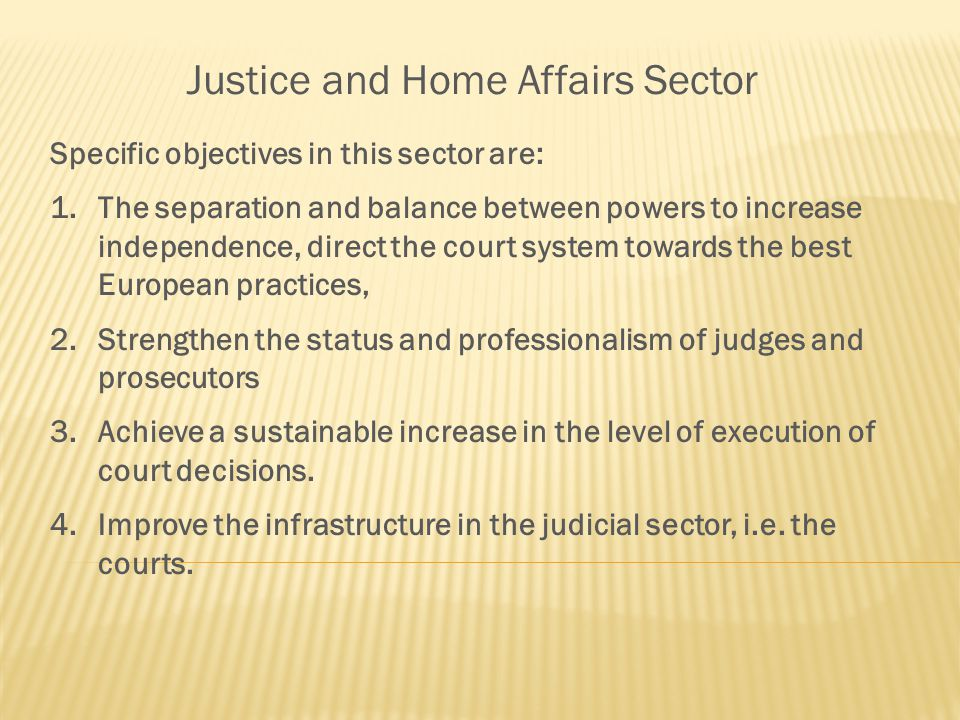 Justice and Home Affairs Sector Specific objectives in this sector are: 1.The separation and balance between powers to increase independence, direct the court system towards the best European practices, 2.Strengthen the status and professionalism of judges and prosecutors 3.Achieve a sustainable increase in the level of execution of court decisions.