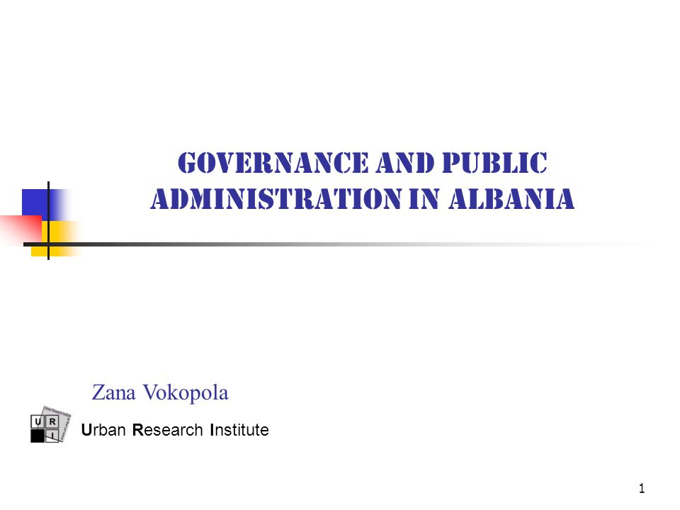 1 GOVERNANCE AND PUBLIC ADMINISTRATION IN ALBANIA Urban Research Institute Zana Vokopola
