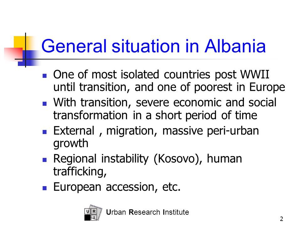 Urban Research Institute 2 General situation in Albania One of most isolated countries post WWII until transition, and one of poorest in Europe With transition, severe economic and social transformation in a short period of time External, migration, massive peri-urban growth Regional instability (Kosovo), human trafficking, European accession, etc.