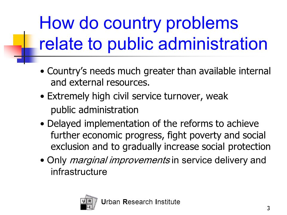 Urban Research Institute 3 How do country problems relate to public administration Country's needs much greater than available internal and external resources.