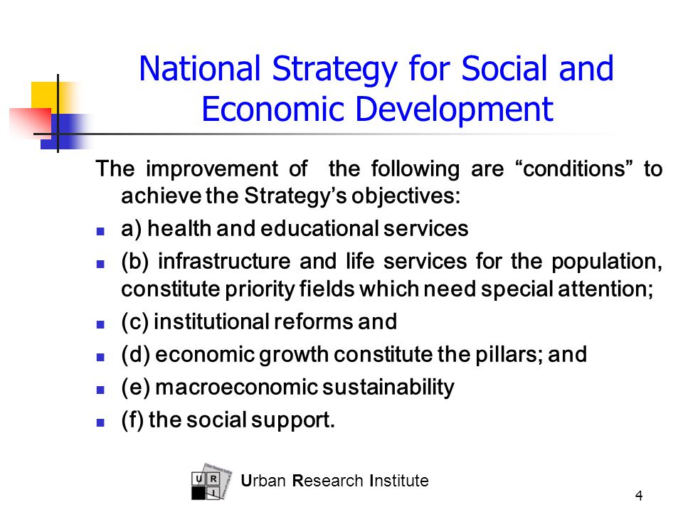 Urban Research Institute 4 National Strategy for Social and Economic Development The improvement of the following are conditions to achieve the Strategy's objectives: a) health and educational services (b) infrastructure and life services for the population, constitute priority fields which need special attention; (c) institutional reforms and (d) economic growth constitute the pillars; and (e) macroeconomic sustainability (f) the social support.