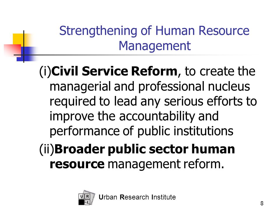 Urban Research Institute 8 Strengthening of Human Resource Management (i)Civil Service Reform, to create the managerial and professional nucleus required to lead any serious efforts to improve the accountability and performance of public institutions (ii)Broader public sector human resource management reform.