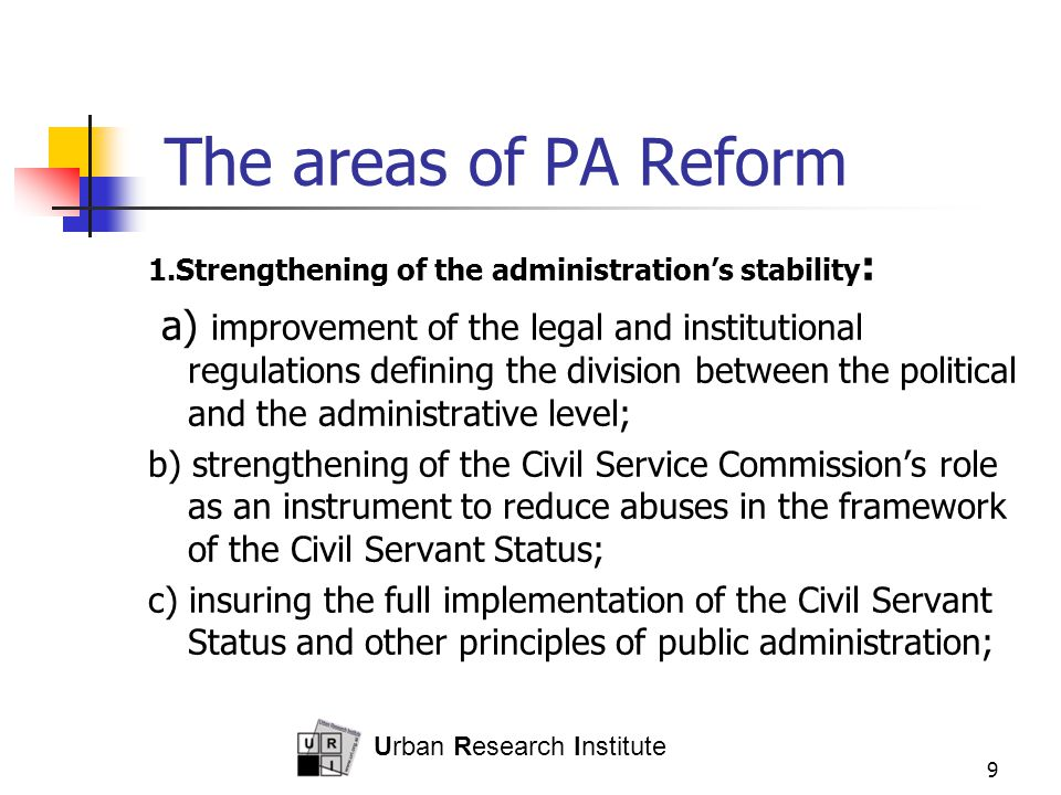 Urban Research Institute 9 The areas of PA Reform 1.Strengthening of the administration's stability : a) improvement of the legal and institutional regulations defining the division between the political and the administrative level; b) strengthening of the Civil Service Commission's role as an instrument to reduce abuses in the framework of the Civil Servant Status; c) insuring the full implementation of the Civil Servant Status and other principles of public administration;