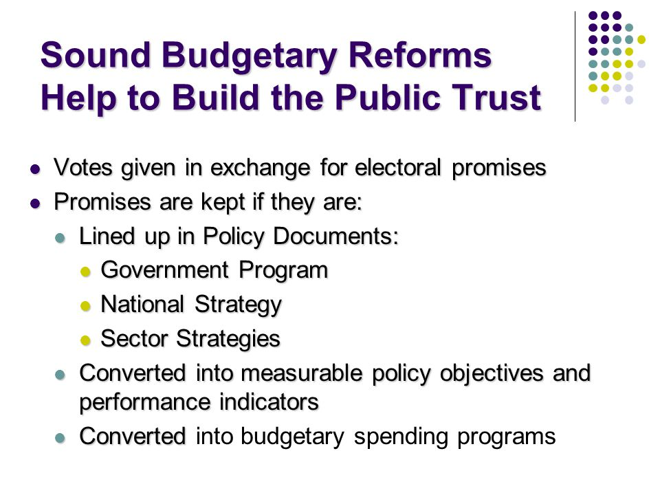 Sound Budgetary Reforms Help to Build the Public Trust Votes given in exchange for electoral promises Votes given in exchange for electoral promises Promises are kept if they are: Promises are kept if they are: Lined up in Policy Documents: Lined up in Policy Documents: Government Program Government Program National Strategy National Strategy Sector Strategies Sector Strategies Converted into measurable policy objectives and performance indicators Converted into measurable policy objectives and performance indicators Converted Converted into budgetary spending programs