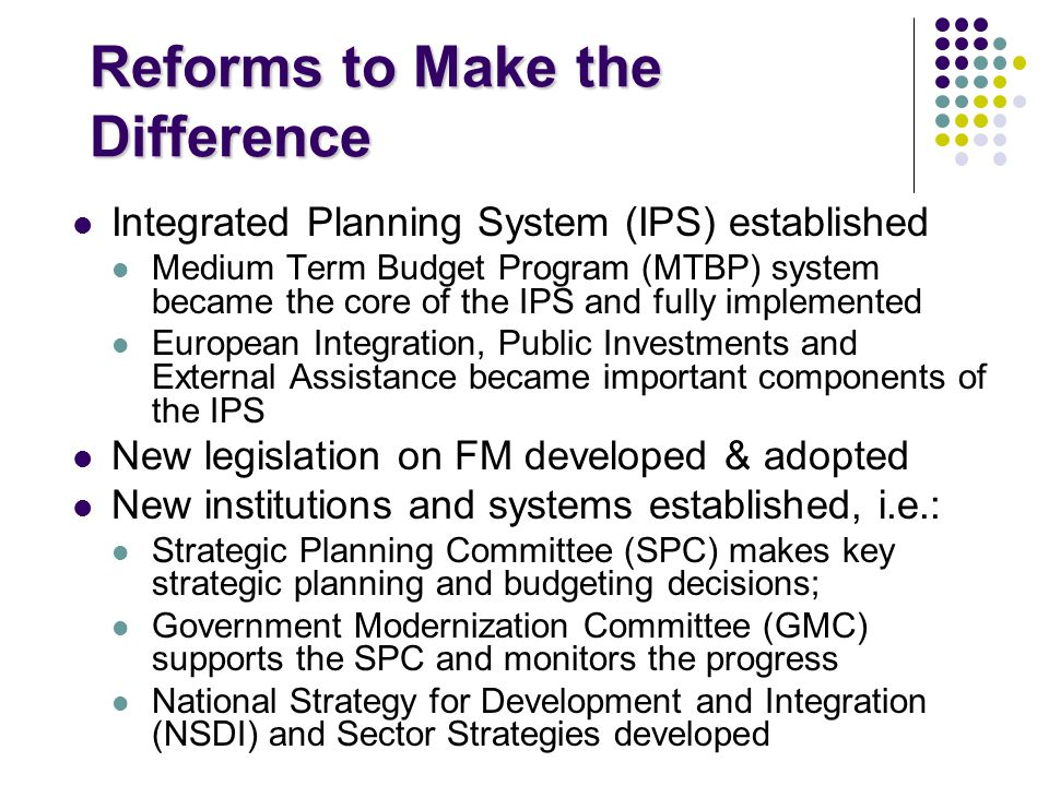 Reforms to Make the Difference Integrated Planning System (IPS) established Medium Term Budget Program (MTBP) system became the core of the IPS and fully implemented European Integration, Public Investments and External Assistance became important components of the IPS New legislation on FM developed & adopted New institutions and systems established, i.e.: Strategic Planning Committee (SPC) makes key strategic planning and budgeting decisions; Government Modernization Committee (GMC) supports the SPC and monitors the progress National Strategy for Development and Integration (NSDI) and Sector Strategies developed