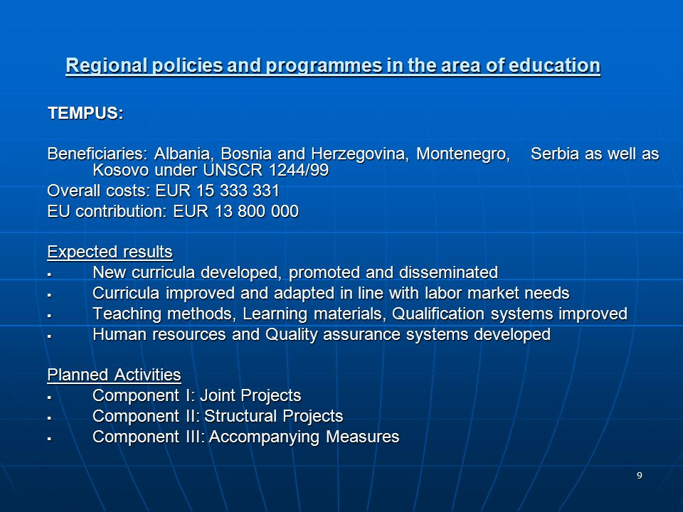 9 Regional policies and programmes in the area of education TEMPUS: Beneficiaries: Albania, Bosnia and Herzegovina, Montenegro, Serbia as well as Kosovo under UNSCR 1244/99 Overall costs: EUR EU contribution: EUR Expected results  New curricula developed, promoted and disseminated  Curricula improved and adapted in line with labor market needs  Teaching methods, Learning materials, Qualification systems improved  Human resources and Quality assurance systems developed Planned Activities  Component I: Joint Projects  Component II: Structural Projects  Component III: Accompanying Measures