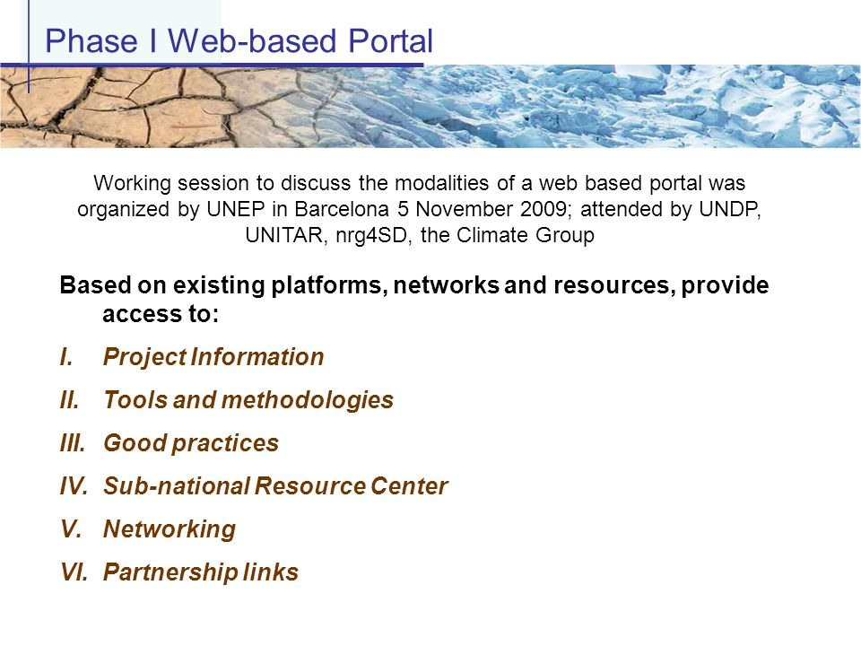 Based on existing platforms, networks and resources, provide access to: I.Project Information II.Tools and methodologies III.Good practices IV.Sub-national Resource Center V.Networking VI.Partnership links Phase I Web-based Portal Working session to discuss the modalities of a web based portal was organized by UNEP in Barcelona 5 November 2009; attended by UNDP, UNITAR, nrg4SD, the Climate Group