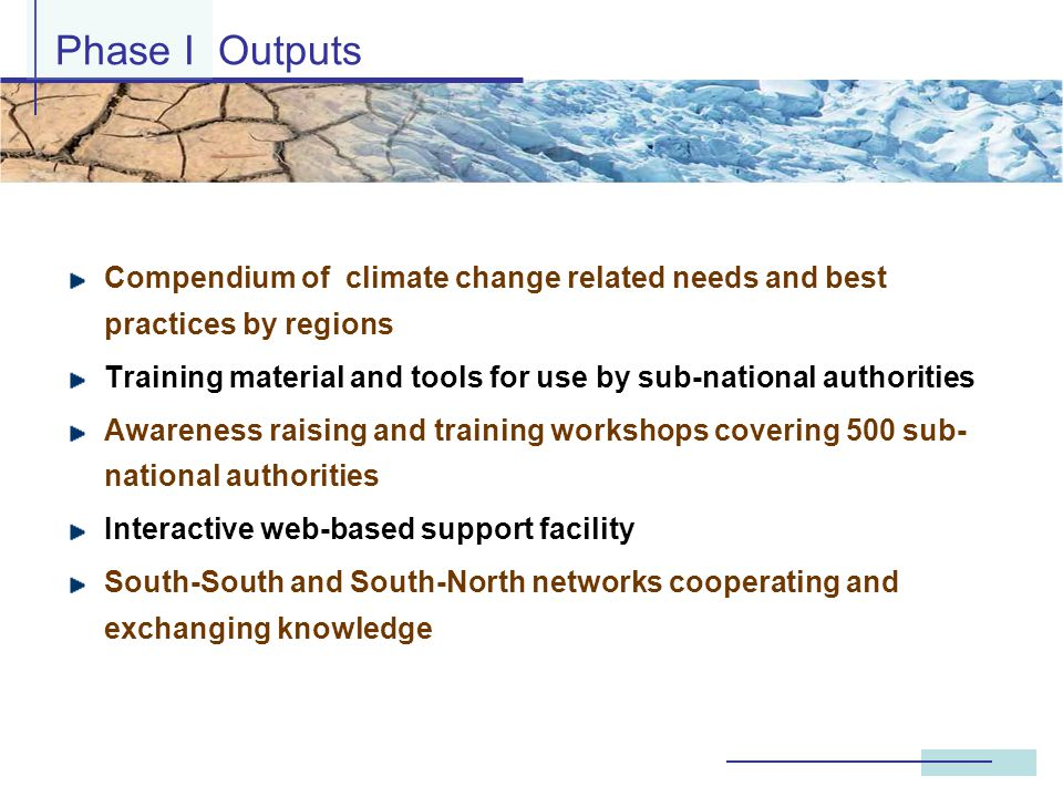 Compendium of climate change related needs and best practices by regions Training material and tools for use by sub-national authorities Awareness raising and training workshops covering 500 sub- national authorities Interactive web-based support facility South-South and South-North networks cooperating and exchanging knowledge Phase I Outputs
