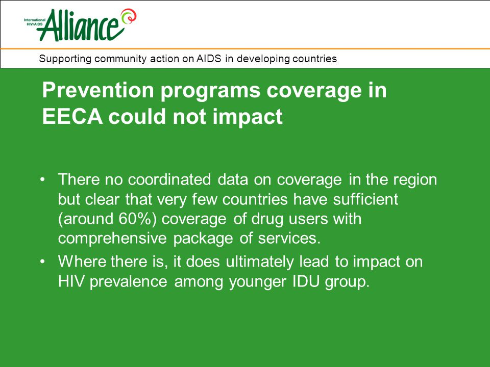 Supporting community action on AIDS in developing countries Prevention programs coverage in EECA could not impact There no coordinated data on coverage in the region but clear that very few countries have sufficient (around 60%) coverage of drug users with comprehensive package of services.